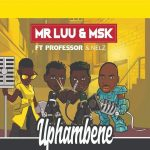 Mr Luu & MSK – Uphambene Ft. Professor & Nelz